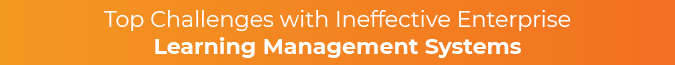 This section covers the top challenges with an enterprise LMS.